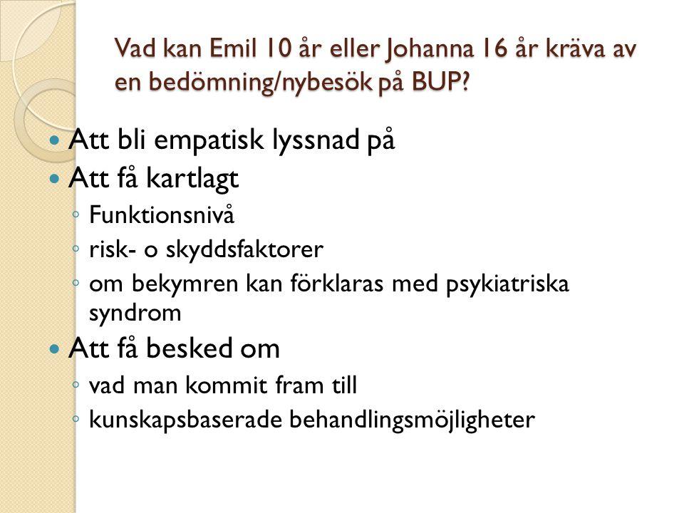 Vad kan Emil 10 år eller Johanna 16 år kräva av en bedömning/nybesök på BUP?  Att bli empatisk lyssnad på  Att få kartlagt ◦ Funktionsnivå ◦ risk- o