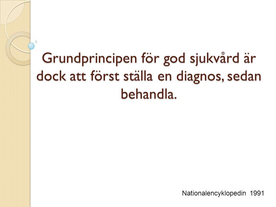 Grundprincipen för god sjukvård är dock att först ställa en diagnos, sedan behandla. Nationalencyklopedin 1991