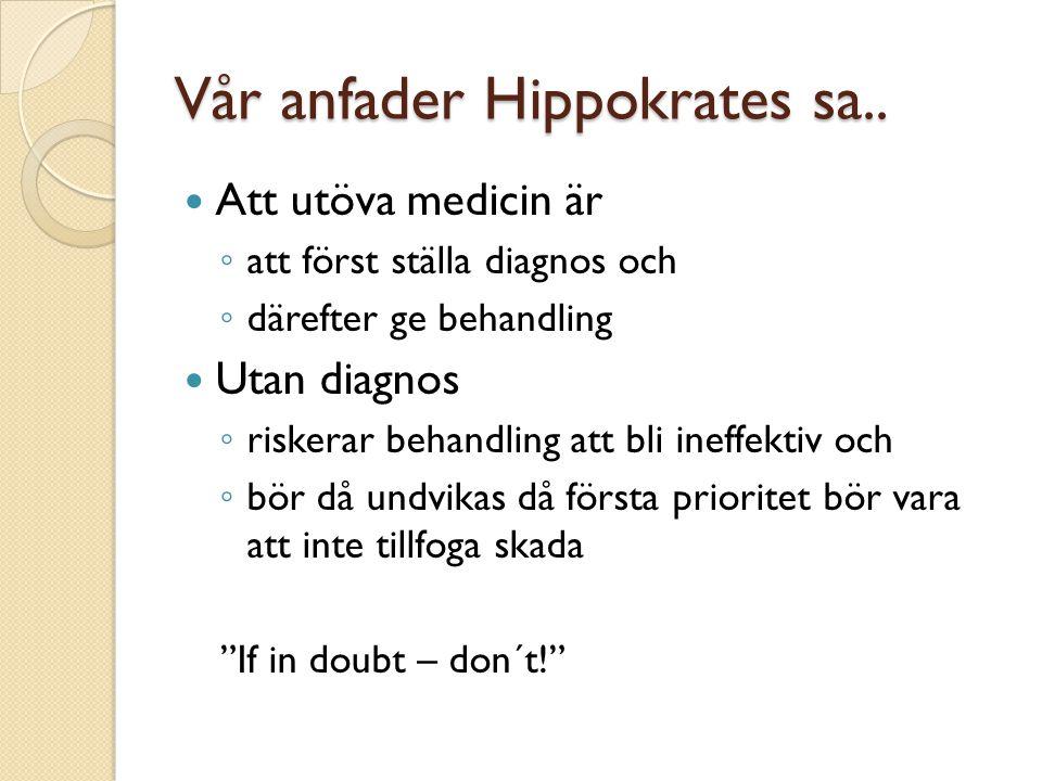 Vår anfader Hippokrates sa..  Att utöva medicin är ◦ att först ställa diagnos och ◦ därefter ge behandling  Utan diagnos ◦ riskerar behandling att b