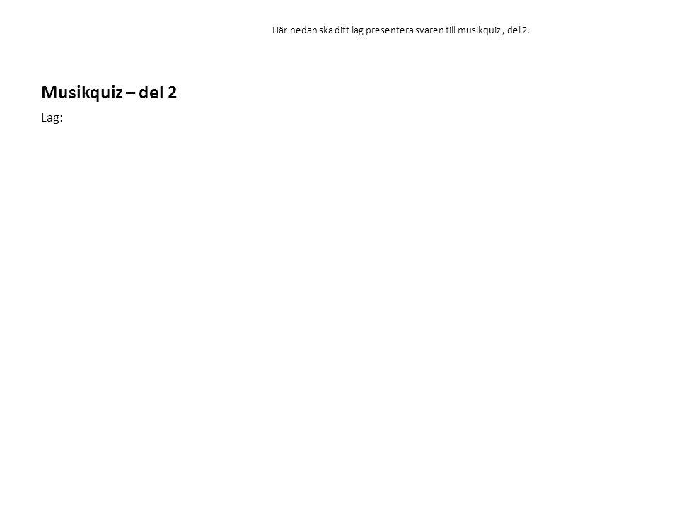 Musikquiz – del 2 Här nedan ska ditt lag presentera svaren till musikquiz, del 2. Lag: