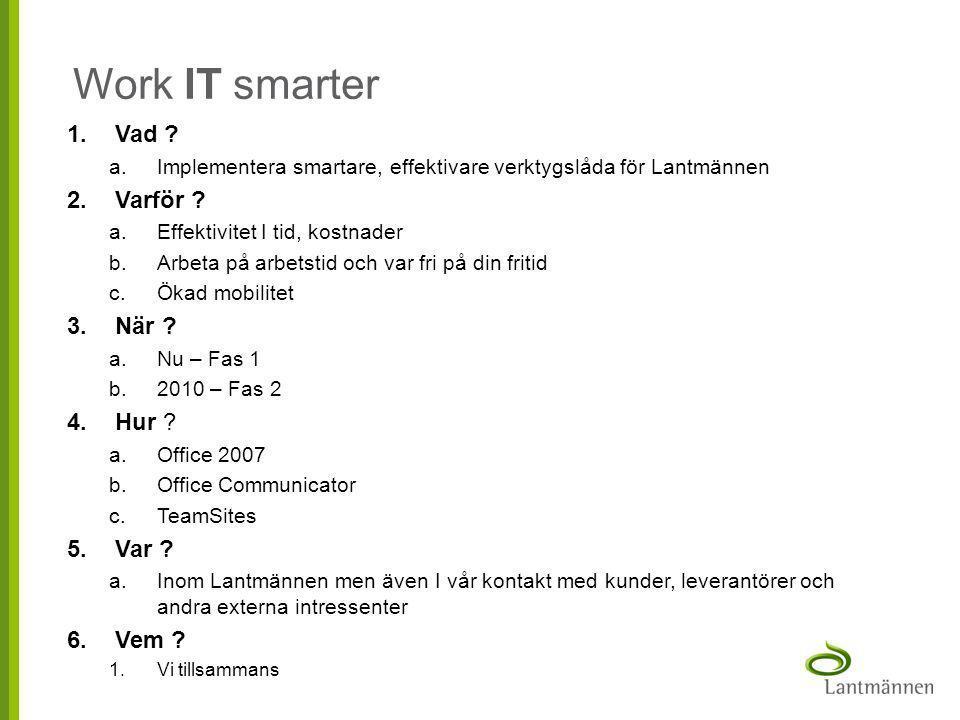 Work IT smarter 1.Vad ? a.Implementera smartare, effektivare verktygslåda för Lantmännen 2.Varför ? a.Effektivitet I tid, kostnader b.Arbeta på arbets
