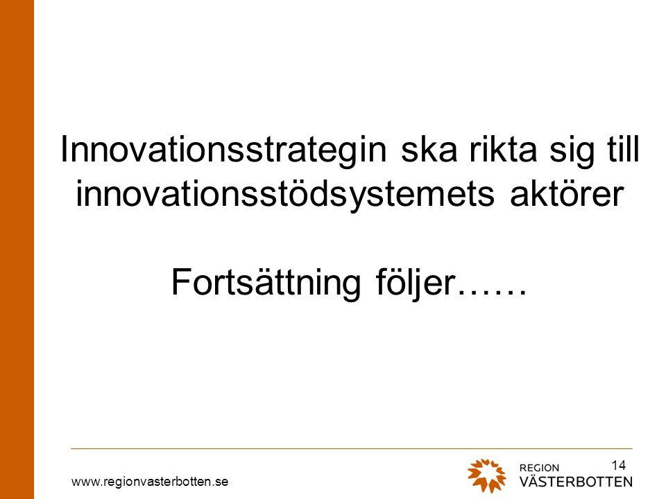 www.regionvasterbotten.se Innovationsstrategin ska rikta sig till innovationsstödsystemets aktörer Fortsättning följer…… 14