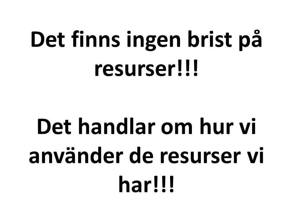 Det finns ingen brist på resurser!!! Det handlar om hur vi använder de resurser vi har!!!