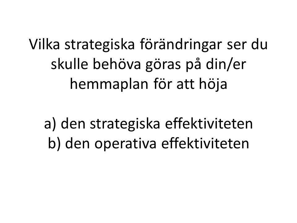Vilka strategiska förändringar ser du skulle behöva göras på din/er hemmaplan för att höja a) den strategiska effektiviteten b) den operativa effektiv