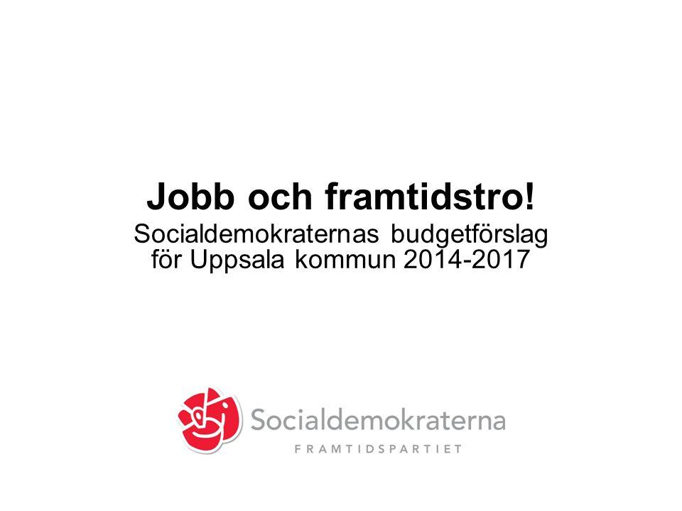 Jobb och framtidstro! Socialdemokraternas budgetförslag för Uppsala kommun 2014-2017