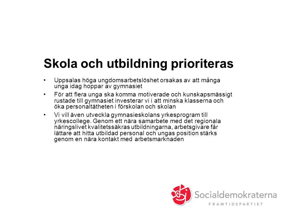 Skola och utbildning prioriteras •Uppsalas höga ungdomsarbetslöshet orsakas av att många unga idag hoppar av gymnasiet •För att flera unga ska komma motiverade och kunskapsmässigt rustade till gymnasiet investerar vi i att minska klasserna och öka personaltätheten i förskolan och skolan •Vi vill även utveckla gymnasieskolans yrkesprogram till yrkescollege.