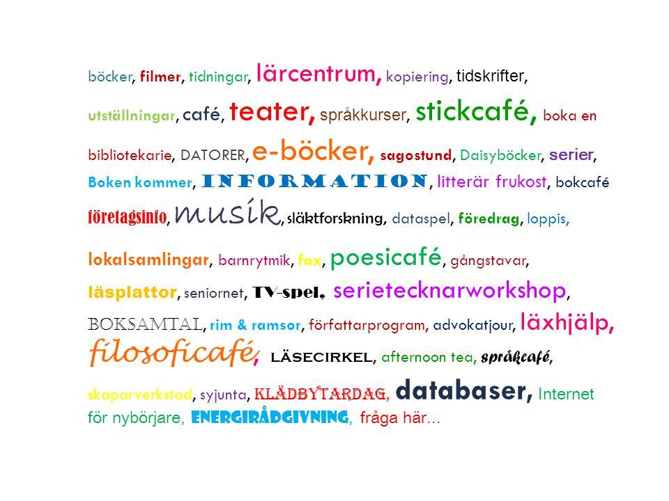 böcker, filmer, tidningar, lärcentrum, kopiering, tidskrifter, utställningar, café, teater, språkkurser, stickcafé, boka en bibliotekarie, DATORER, e-böcker, sagostund, Daisyböcker, serier, Boken kommer, information, litterär frukost, bokcafé företagsinfo, musik, släktforskning, dataspel, föredrag, loppis, lokalsamlingar, barnrytmik, fax, poesicafé, gångstavar, läsplattor, seniornet, TV-spel, serietecknarworkshop, boksamtal, rim & ramsor, författarprogram, advokatjour, läxhjälp, filosoficafé, läsecirkel, afternoon tea, språkcafé, skaparverkstad, syjunta, klädbytardag, databaser, Internet för nybörjare, energirådgivning, fråga här...