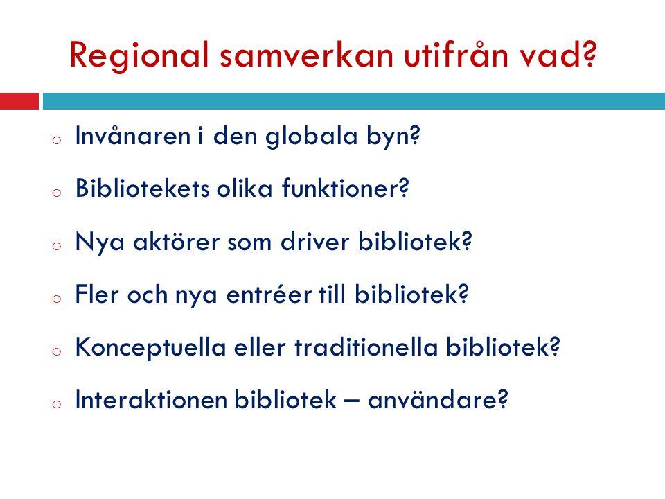 Regional samverkan utifrån vad? o Invånaren i den globala byn? o Bibliotekets olika funktioner? o Nya aktörer som driver bibliotek? o Fler och nya ent