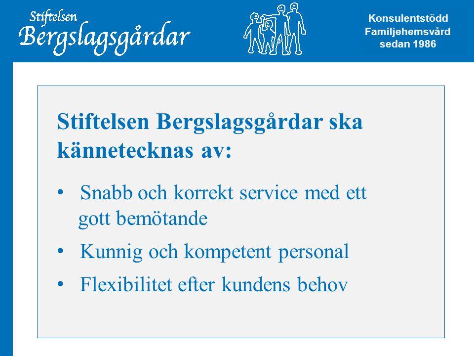 Stiftelsen Bergslagsgårdar ska kännetecknas av: • Snabb och korrekt service med ett gott bemötande • Kunnig och kompetent personal • Flexibilitet efter kundens behov Konsulentstödd Familjehemsvård Konsulentstödd Familjehemsvård sedan 1986