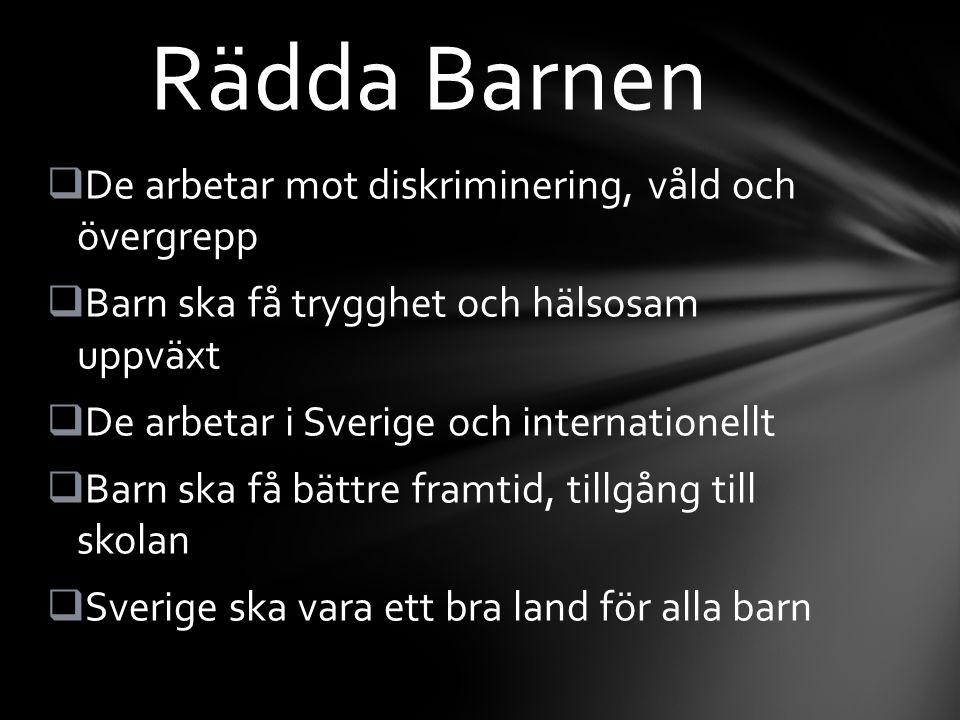  De arbetar mot diskriminering, våld och övergrepp  Barn ska få trygghet och hälsosam uppväxt  De arbetar i Sverige och internationellt  Barn ska få bättre framtid, tillgång till skolan  Sverige ska vara ett bra land för alla barn Rädda Barnen
