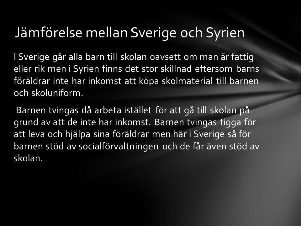 I Sverige går alla barn till skolan oavsett om man är fattig eller rik men i Syrien finns det stor skillnad eftersom barns föräldrar inte har inkomst att köpa skolmaterial till barnen och skoluniform.