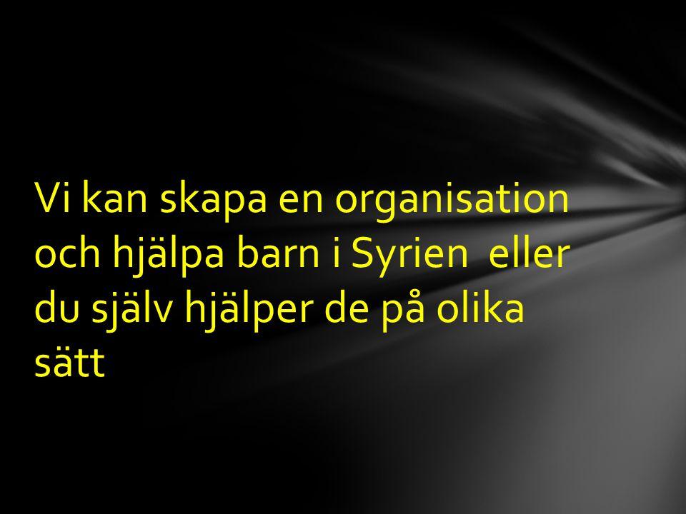 Vi kan skapa en organisation och hjälpa barn i Syrien eller du själv hjälper de på olika sätt