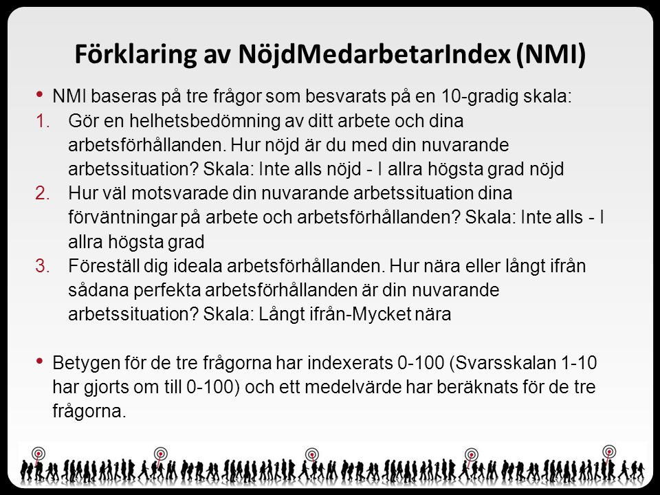 Förklaring av NöjdMedarbetarIndex (NMI) • NMI baseras på tre frågor som besvarats på en 10-gradig skala: 1.Gör en helhetsbedömning av ditt arbete och dina arbetsförhållanden.