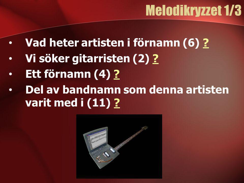 Melodikryzzet 1/3 • Vad heter artisten i förnamn (6) ?? • Vi söker gitarristen (2) ?? • Ett förnamn (4) ?? • Del av bandnamn som denna artisten varit