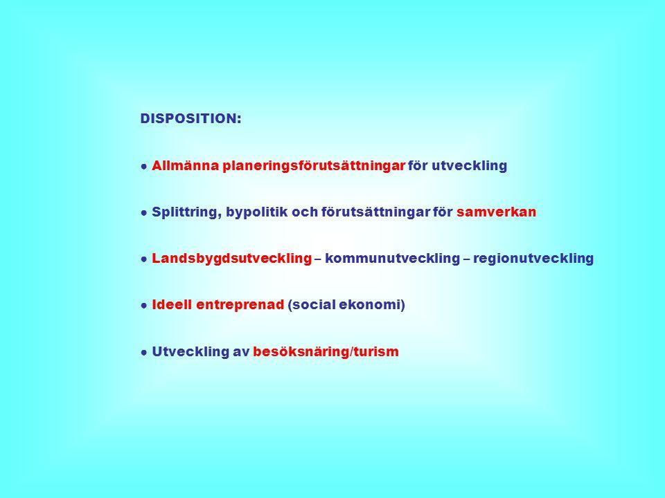 DISPOSITION: ● Allmänna planeringsförutsättningar för utveckling ● Splittring, bypolitik och förutsättningar för samverkan ● Landsbygdsutveckling – kommunutveckling – regionutveckling ● Ideell entreprenad (social ekonomi) ● Utveckling av besöksnäring/turism