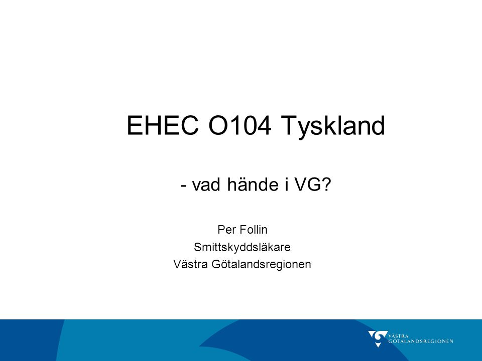 EHEC O104 Tyskland - vad hände i VG? Per Follin Smittskyddsläkare Västra Götalandsregionen