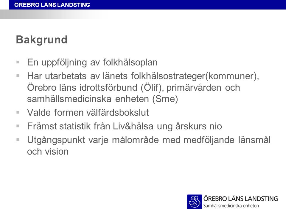 ÖREBRO LÄNS LANDSTING Bakgrund  En uppföljning av folkhälsoplan  Har utarbetats av länets folkhälsostrateger(kommuner), Örebro läns idrottsförbund (