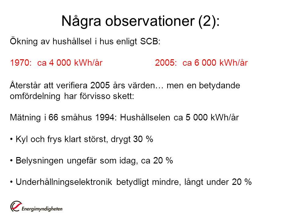 Några observationer (2): Ökning av hushållsel i hus enligt SCB: 1970: ca 4 000 kWh/år2005: ca 6 000 kWh/år Återstår att verifiera 2005 års värden… men en betydande omfördelning har förvisso skett: Mätning i 66 småhus 1994: Hushållselen ca 5 000 kWh/år • Kyl och frys klart störst, drygt 30 % • Belysningen ungefär som idag, ca 20 % • Underhållningselektronik betydligt mindre, långt under 20 %