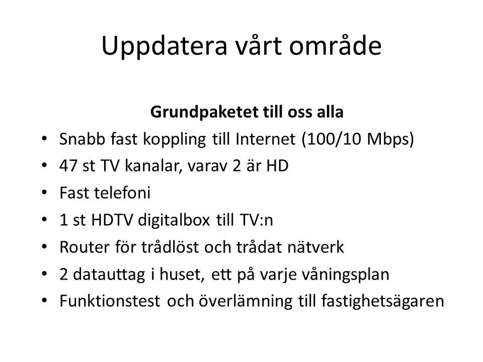 Uppdatera vårt område Grundpaketet till oss alla • Snabb fast koppling till Internet (100/10 Mbps) • 47 st TV kanalar, varav 2 är HD • Fast telefoni • 1 st HDTV digitalbox till TV:n • Router för trådlöst och trådat nätverk • 2 datauttag i huset, ett på varje våningsplan • Funktionstest och överlämning till fastighetsägaren