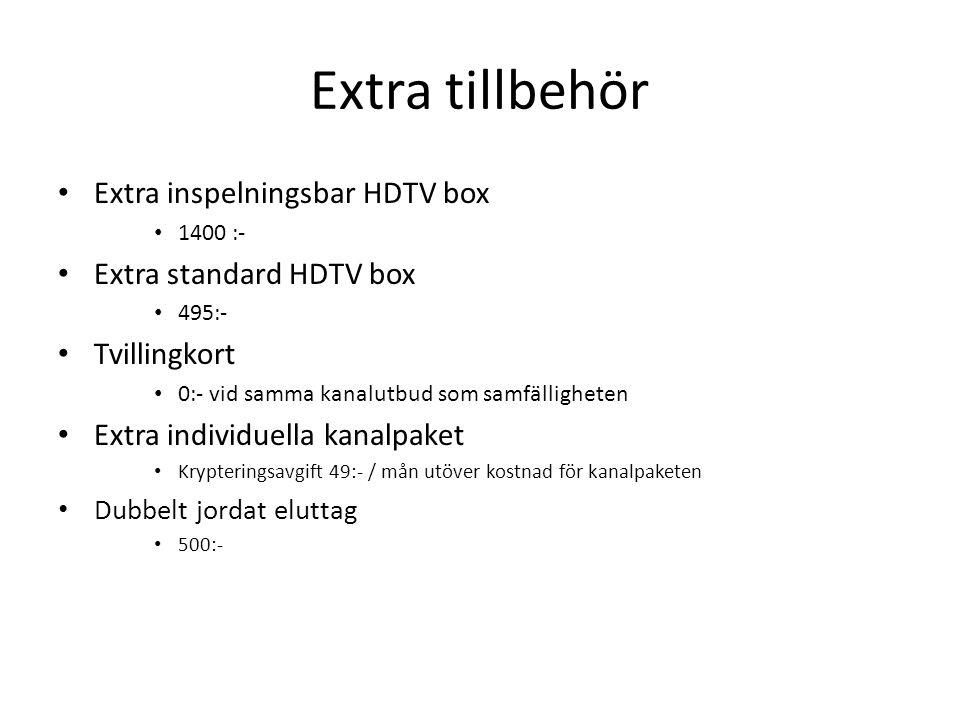 Extra tillbehör • Extra inspelningsbar HDTV box • 1400 :- • Extra standard HDTV box • 495:- • Tvillingkort • 0:- vid samma kanalutbud som samfälligheten • Extra individuella kanalpaket • Krypteringsavgift 49:- / mån utöver kostnad för kanalpaketen • Dubbelt jordat eluttag • 500:-