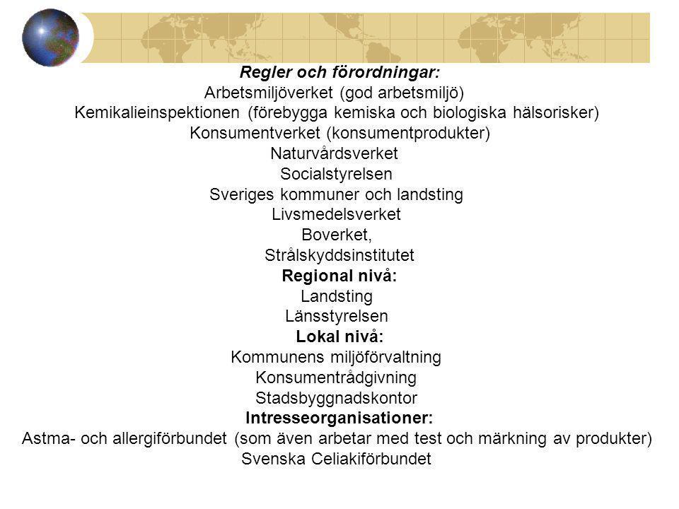 Regler och förordningar: Arbetsmiljöverket (god arbetsmiljö) Kemikalieinspektionen (förebygga kemiska och biologiska hälsorisker) Konsumentverket (konsumentprodukter) Naturvårdsverket Socialstyrelsen Sveriges kommuner och landsting Livsmedelsverket Boverket, Strålskyddsinstitutet Regional nivå: Landsting Länsstyrelsen Lokal nivå: Kommunens miljöförvaltning Konsumentrådgivning Stadsbyggnadskontor Intresseorganisationer: Astma- och allergiförbundet (som även arbetar med test och märkning av produkter) Svenska Celiakiförbundet
