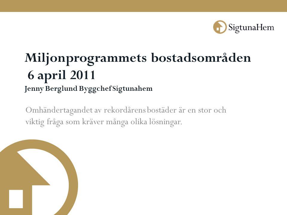 Miljonprogrammets bostadsområden 6 april 2011 Jenny Berglund Byggchef Sigtunahem Omhändertagandet av rekordårens bostäder är en stor och viktig fråga