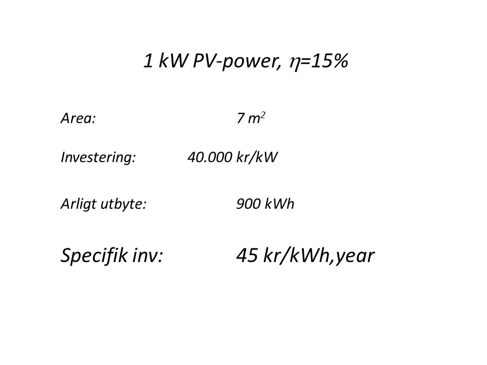 1 kW PV-power,  =15% Area: 7 m 2 Investering:40.000 kr/kW Arligt utbyte:900 kWh Specifik inv:45 kr/kWh,year
