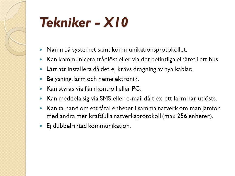 Tekniker - X10  Namn på systemet samt kommunikationsprotokollet.  Kan kommunicera trådlöst eller via det befintliga elnätet i ett hus.  Lätt att in