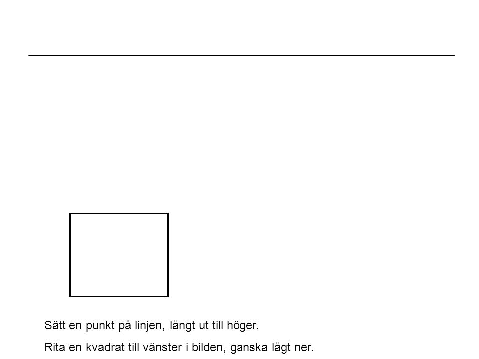 Sätt en punkt på linjen, långt ut till höger. Rita en kvadrat till vänster i bilden, ganska lågt ner.