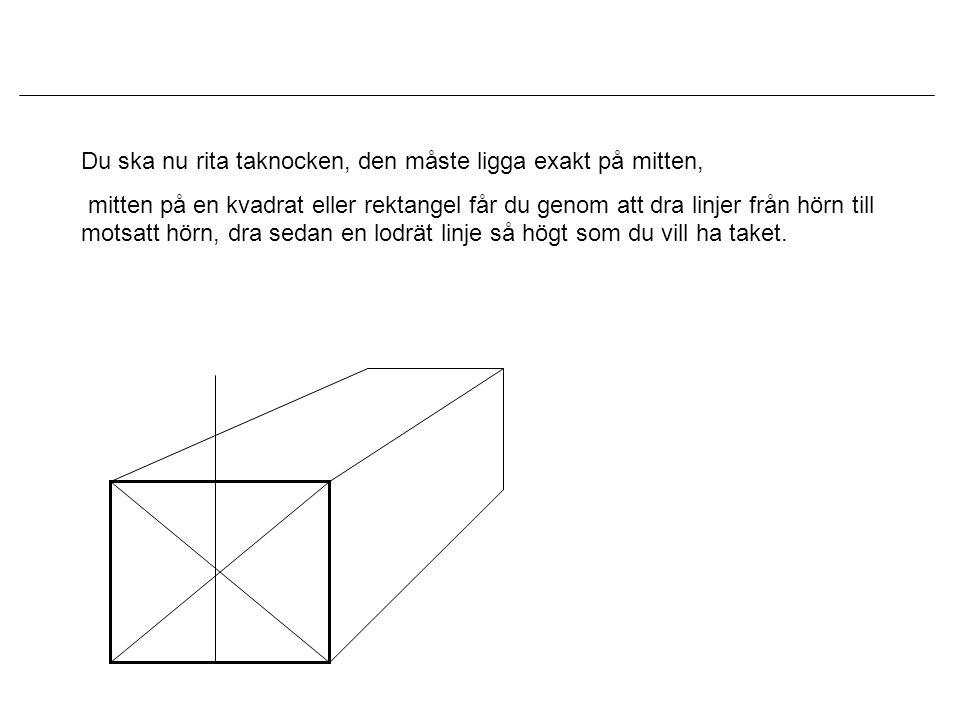 Du ska nu rita taknocken, den måste ligga exakt på mitten, mitten på en kvadrat eller rektangel får du genom att dra linjer från hörn till motsatt hör