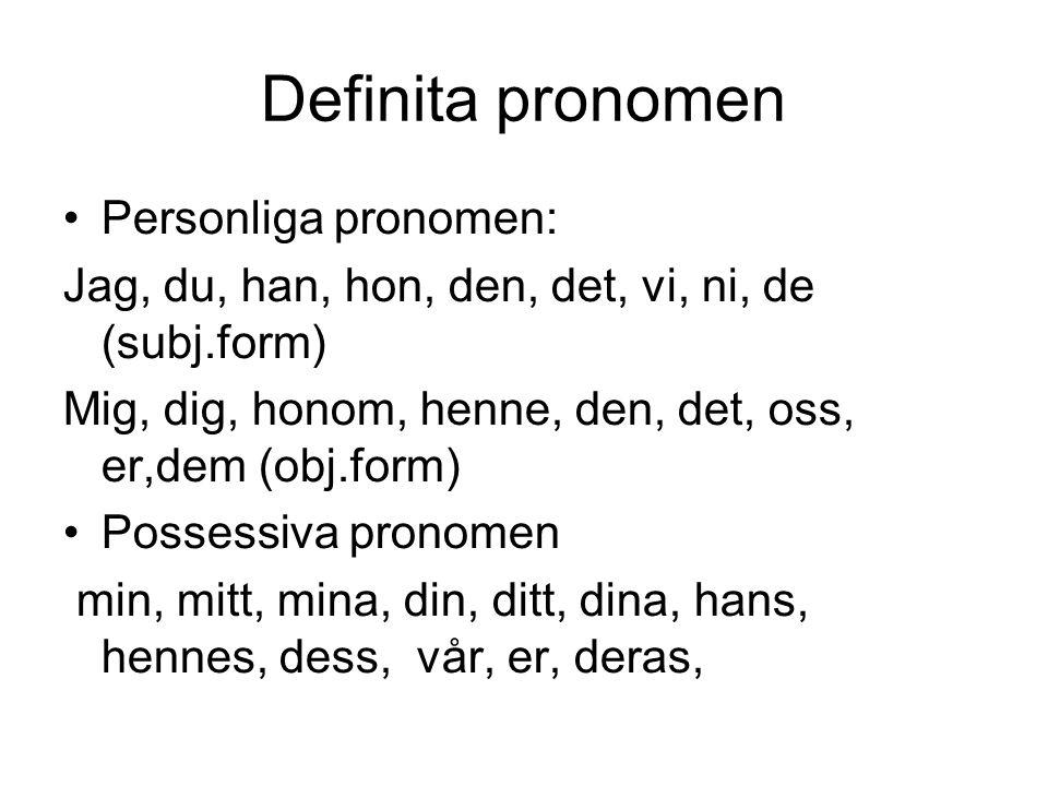 Definita pronomen •Personliga pronomen: Jag, du, han, hon, den, det, vi, ni, de (subj.form) Mig, dig, honom, henne, den, det, oss, er,dem (obj.form) •