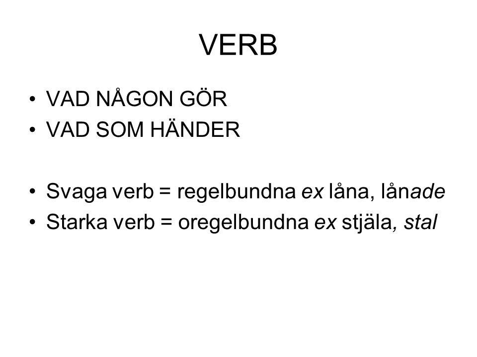 VERB •VAD NÅGON GÖR •VAD SOM HÄNDER •Svaga verb = regelbundna ex låna, lånade •Starka verb = oregelbundna ex stjäla, stal