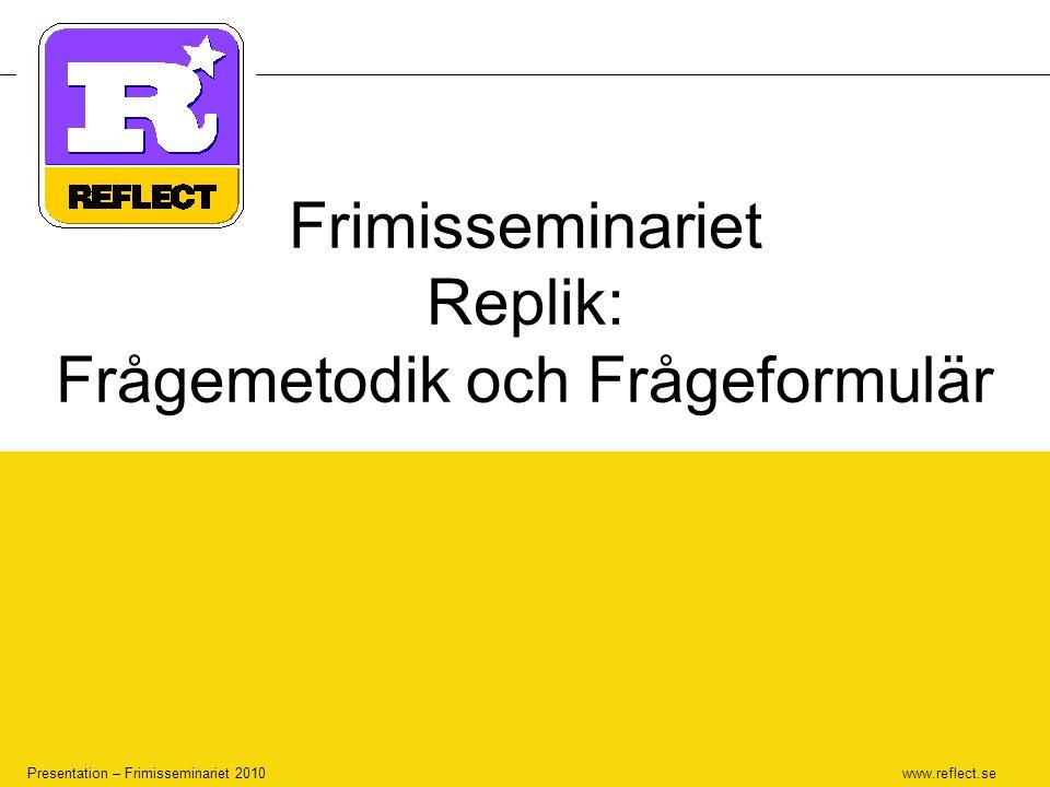 www.reflect.se Presentation – Frimisseminariet 2010 Frimisseminariet Replik: Frågemetodik och Frågeformulär