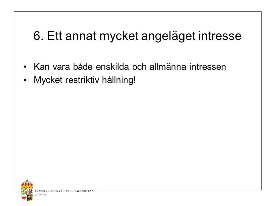 LÄNSSTYRELSEN VÄSTRA GÖTALANDS LÄN 2014-07-01 6. Ett annat mycket angeläget intresse •Kan vara både enskilda och allmänna intressen •Mycket restriktiv