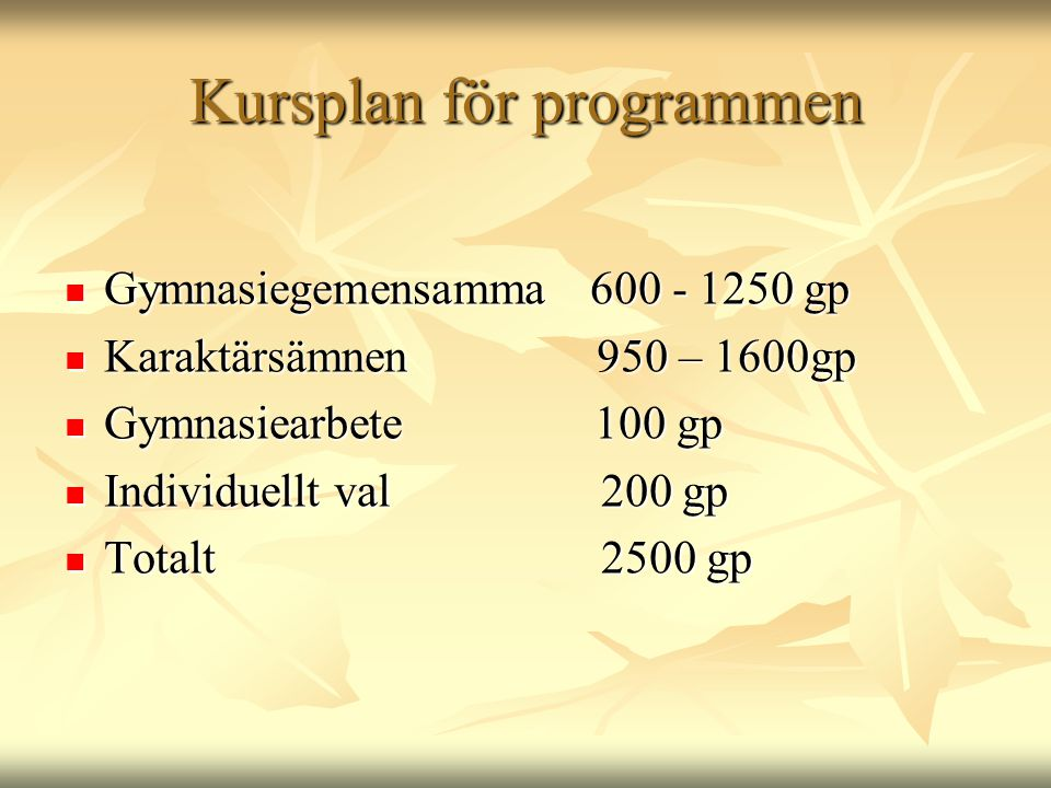 Kursplan för programmen  Gymnasiegemensamma 600 - 1250 gp  Karaktärsämnen 950 – 1600gp  Gymnasiearbete 100 gp  Individuellt val 200 gp  Totalt 25
