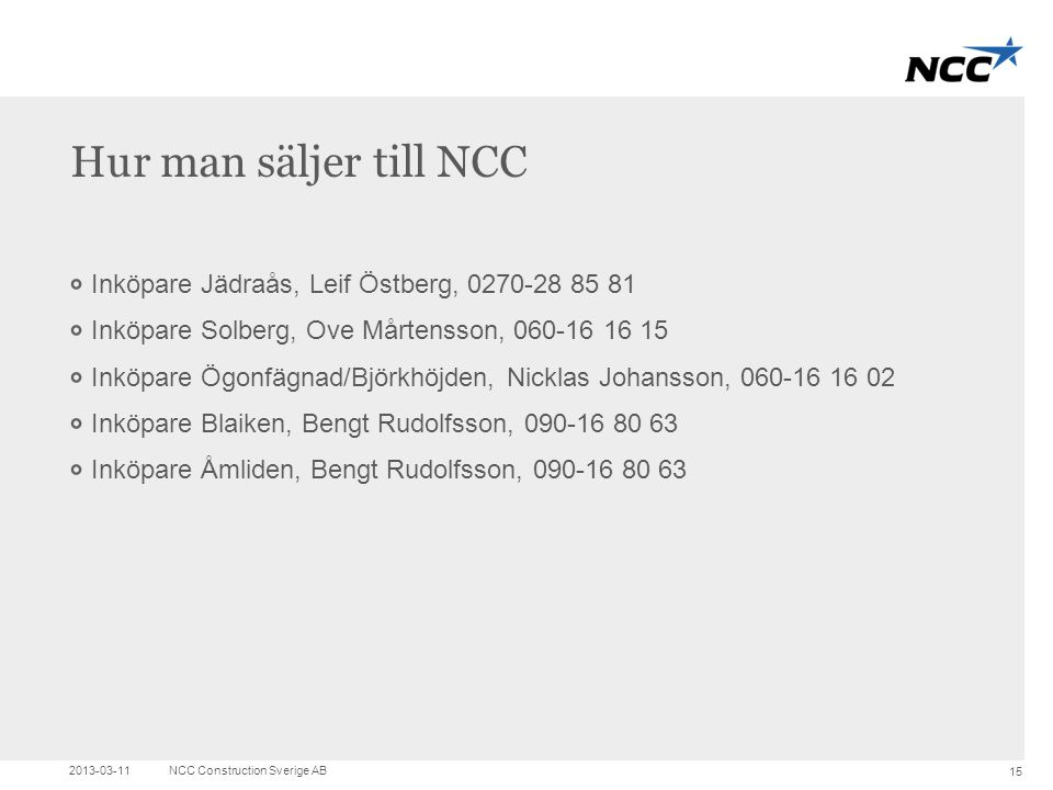 Title and content Hur man säljer till NCC Inköpare Jädraås, Leif Östberg, 0270-28 85 81 Inköpare Solberg, Ove Mårtensson, 060-16 16 15 Inköpare Ögonfä