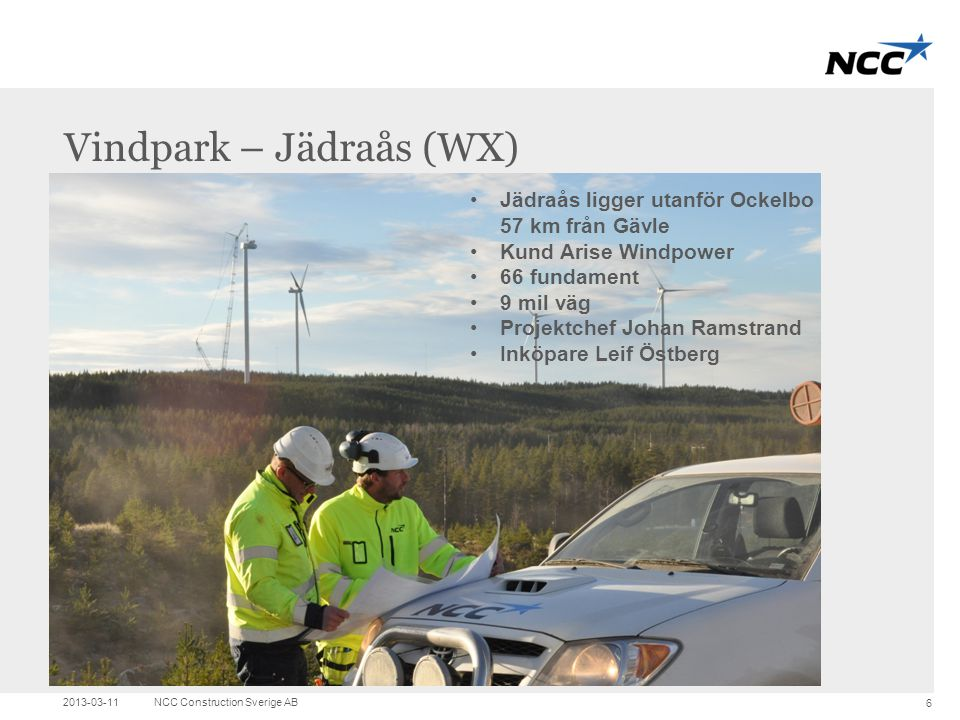 Title and content Vindpark – Jädraås (WX) 2013-03-11NCC Construction Sverige AB 6 •Jädraås ligger utanför Ockelbo 57 km från Gävle •Kund Arise Windpow
