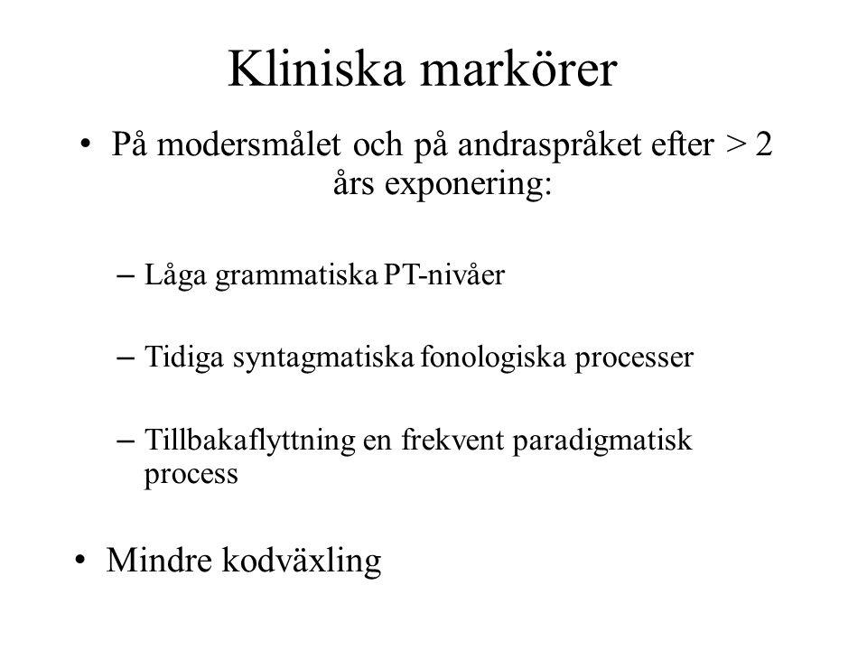 Kliniska markörer • På modersmålet och på andraspråket efter > 2 års exponering: – Låga grammatiska PT-nivåer – Tidiga syntagmatiska fonologiska proce