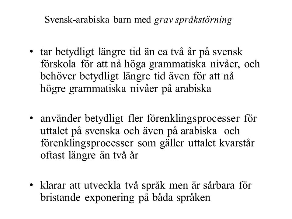 Svensk-arabiska barn med grav språkstörning • tar betydligt längre tid än ca två år på svensk förskola för att nå höga grammatiska nivåer, och behöver betydligt längre tid även för att nå högre grammatiska nivåer på arabiska • använder betydligt fler förenklingsprocesser för uttalet på svenska och även på arabiska och förenklingsprocesser som gäller uttalet kvarstår oftast längre än två år • klarar att utveckla två språk men är sårbara för bristande exponering på båda språken
