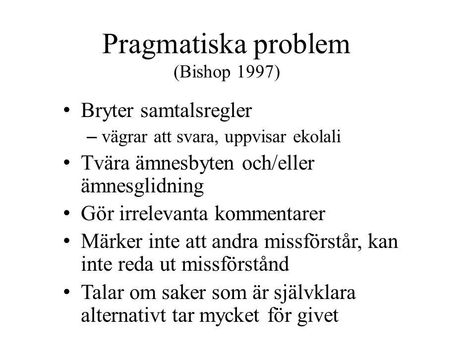 Pragmatiska problem (Bishop 1997) • Bryter samtalsregler – vägrar att svara, uppvisar ekolali • Tvära ämnesbyten och/eller ämnesglidning • Gör irrelevanta kommentarer • Märker inte att andra missförstår, kan inte reda ut missförstånd • Talar om saker som är självklara alternativt tar mycket för givet