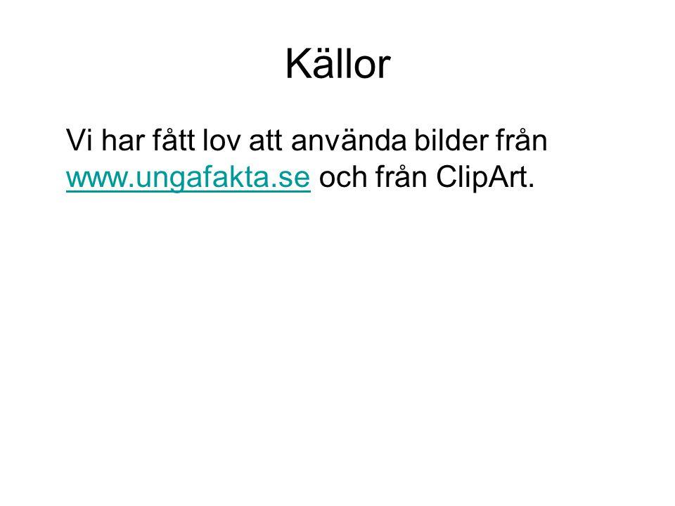 Källor Vi har fått lov att använda bilder från www.ungafakta.se och från ClipArt. www.ungafakta.se