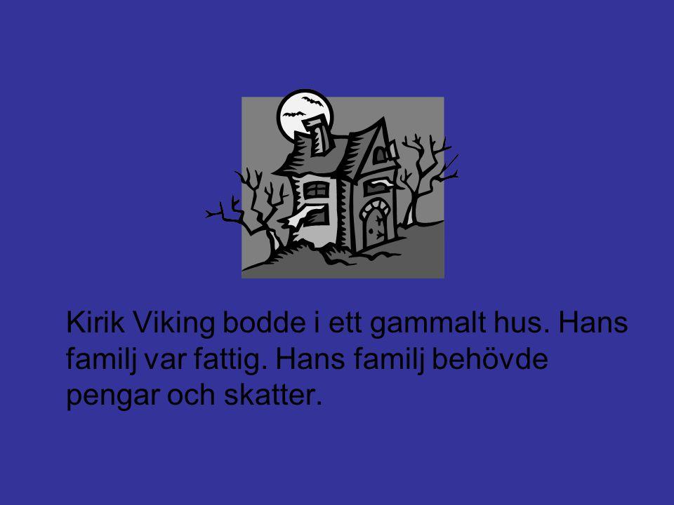 Kirik Viking bodde i ett gammalt hus. Hans familj var fattig. Hans familj behövde pengar och skatter.