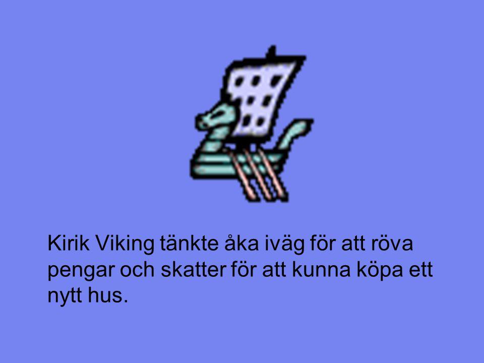 Kirik Viking tänkte åka iväg för att röva pengar och skatter för att kunna köpa ett nytt hus.