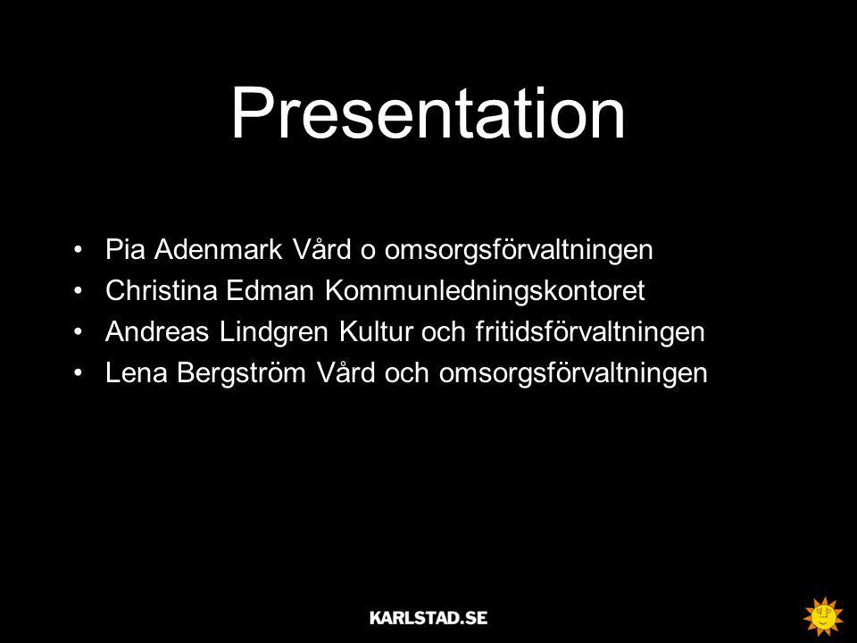 Presentation •Pia Adenmark Vård o omsorgsförvaltningen •Christina Edman Kommunledningskontoret •Andreas Lindgren Kultur och fritidsförvaltningen •Lena Bergström Vård och omsorgsförvaltningen