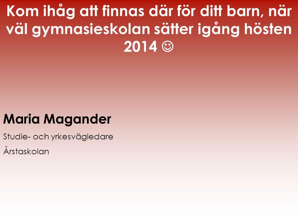 Kom ihåg att finnas där för ditt barn, när väl gymnasieskolan sätter igång hösten 2014  Maria Magander Studie- och yrkesvägledare Årstaskolan