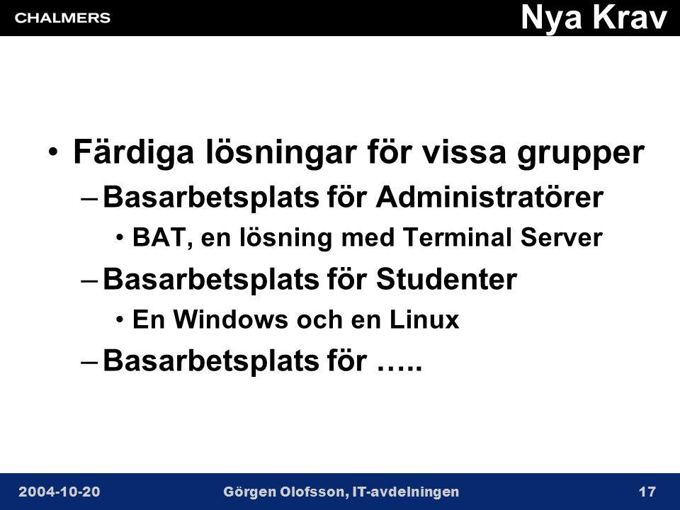 2004-10-20Görgen Olofsson, IT-avdelningen17 Nya Krav •Färdiga lösningar för vissa grupper –Basarbetsplats för Administratörer •BAT, en lösning med Terminal Server –Basarbetsplats för Studenter •En Windows och en Linux –Basarbetsplats för …..