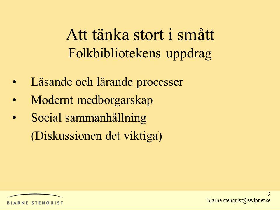 3 bjarne.stenquist@swipnet.se Att tänka stort i smått Folkbibliotekens uppdrag •Läsande och lärande processer •Modernt medborgarskap •Social sammanhål