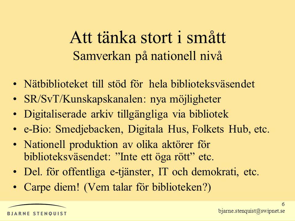 6 bjarne.stenquist@swipnet.se Att tänka stort i smått Samverkan på nationell nivå •Nätbiblioteket till stöd för hela biblioteksväsendet •SR/SvT/Kunska
