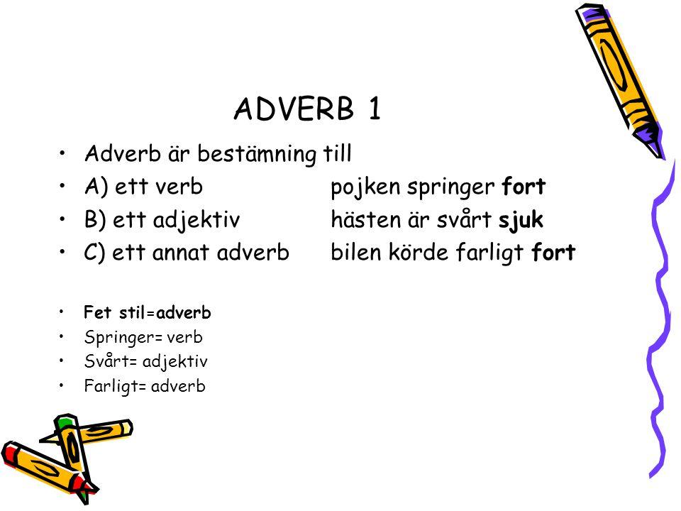 ADVERB1 •Adverb är bestämning till •A) ett verb pojken springer fort •B) ett adjektivhästen är svårt sjuk •C) ett annat adverbbilen körde farligt fort •Fet stil=adverb •Springer= verb •Svårt= adjektiv •Farligt= adverb
