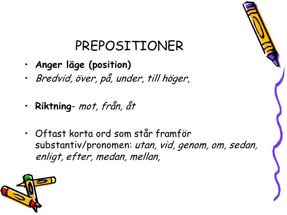 PREPOSITIONER •Anger läge (position) •Bredvid, över, på, under, till höger, •Riktning- mot, från, åt •Oftast korta ord som står framför substantiv/pronomen: utan, vid, genom, om, sedan, enligt, efter, medan, mellan,